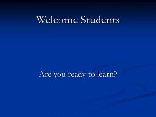 Welcome Students     Are you ready to learn