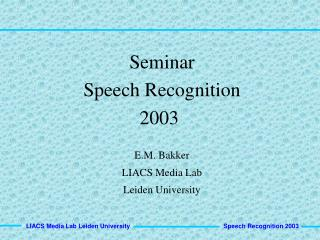 Seminar Speech Recognition   2003    E.M. Bakker LIACS Media Lab Leiden University