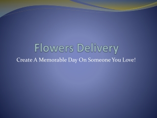 Flowers Delivery Create A Memorable Day On Someone You Love!