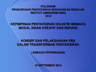 KOLOKIUM PENGURUSAN PENTAKSIRAN BERASASKAN SEKOLAH INSTITUT AMINUDDIN BAKI  2012  KEPIMPINAN PENTAKSIRAN HOLISTIK MEMACU