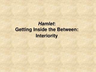 Hamlet: Getting Inside the Between: Interiority