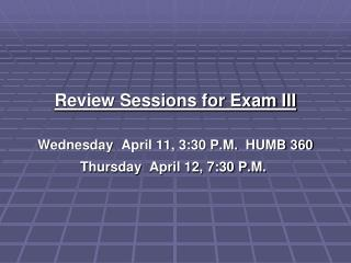 Review Sessions for Exam III  Wednesday  April 11, 3:30 P.M.  HUMB 360 Thursday  April 12, 7:30 P.M.