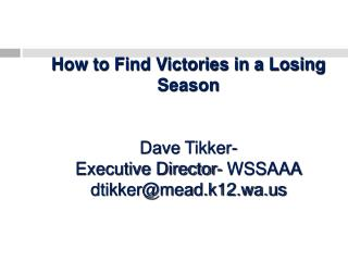 How to Find Victories in a Losing Season   Dave Tikker-  Executive Director- WSSAAA dtikkermead.k12.wa