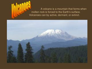 A volcano is a mountain that forms when   molten rock is forced to the Earth s surface.   Volcanoes can by active, dorma