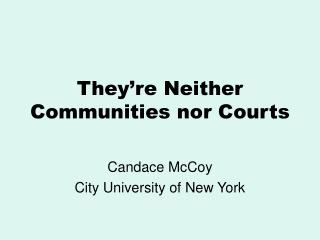 They re Neither Communities nor Courts