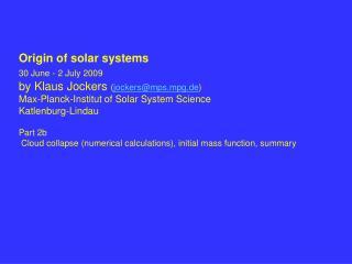 Origin of solar systems 30 June - 2 July 2009 by Klaus Jockers jockersmps.mpg.de Max-Planck-Institut of Solar System Sci