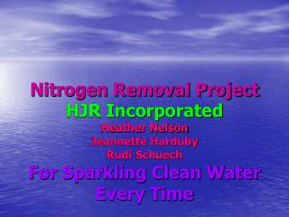 Nitrogen Removal Project HJR Incorporated Heather Nelson Jeannette Harduby  Rudi Schuech For Sparkling Clean Water Every