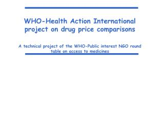 WHO-Health Action International project on drug price comparisons  A technical project of the WHO-Public interest NGO ro