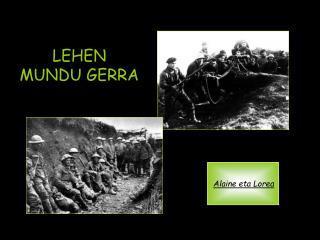 Lehen Mundu Gerra 1914tik 1918rarte iraun zuen gatazka mundiala da. Bertan  mundu guztiko hainbat herrialdek parte hartu