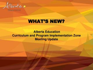 WHAT S NEW    Alberta Education  Curriculum and Program Implementation Zone Meeting Update