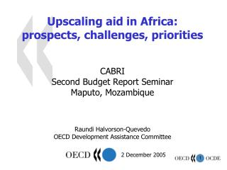 Upscaling aid in Africa:  prospects, challenges, priorities    CABRI Second Budget Report Seminar Maputo, Mozambique