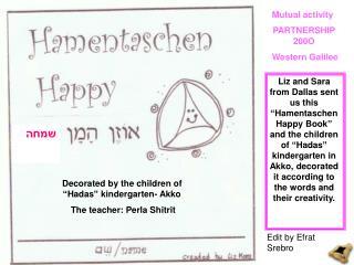 Liz and Sara from Dallas sent us this   Hamentaschen Happy Book  and the children of  Hadas  kindergarten in Akko, decor
