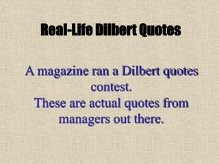 a magazine ran a dilbert quotes contest.   these are actual quotes from managers out there.