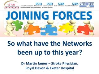 So what have the Networks been up to this year  Dr Martin James   Stroke Physician,  Royal Devon  Exeter Hospital