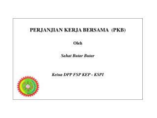 PERJANJIAN KERJA BERSAMA  PKB  Oleh  Sahat Butar Butar   Ketua DPP FSP KEP - KSPI