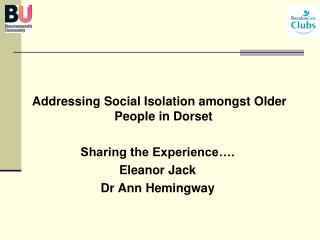 Addressing Social Isolation amongst Older People in Dorset   Sharing the Experience . Eleanor Jack Dr Ann Hemingway