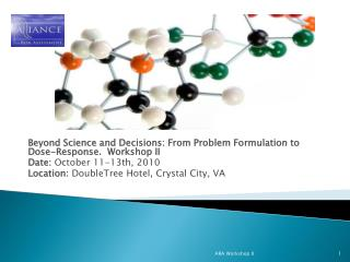 Beyond Science and Decisions: From Problem Formulation to Dose-Response.  Workshop II  Date: October 11-13th, 2010 Locat