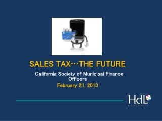 SALES T        SALES TAX THE FUTURE    California Society of Municipal Finance Officers February 21, 2013