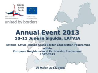 Annual Event 2013 10-11 June in Sigulda, LATVIA  Estonia Latvia Russia Cross Border Cooperation Programme within  Europe