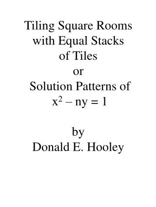 Tiling Square Rooms with Equal Stacks  of Tiles or  Solution Patterns of  x2   ny  1  by  Donald E. Hooley