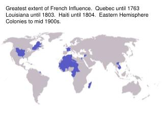 Greatest extent of French Influence.  Quebec until 1763  Louisiana until 1803.  Haiti until 1804.  Eastern Hemisphere Co