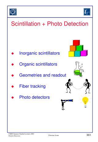 Scintillation  Photo Detection    Inorganic scintillators Organic scintillators Geometries and readout Fiber tracking  P