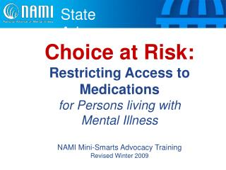 Choice at Risk:  Restricting Access to Medications for Persons living with  Mental Illness  NAMI Mini-Smarts Advocacy Tr
