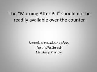 The  Morning After Pill  should not be readily available over the counter.