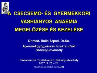 A  CSECSEMO-  S  GYERMEKKORI   VASHI NYOS  ANAEMIA    MEGELOZ SE  S KEZEL SE   Drd. Balla  rp d, Dr.Sc.