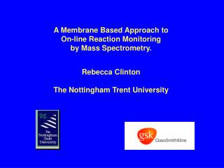 A Membrane Based Approach to  On-line Reaction Monitoring  by Mass Spectrometry.     Rebecca Clinton   The Nottingham Tr