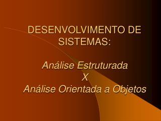 DESENVOLVIMENTO DE SISTEMAS:  An lise Estruturada  X  An lise Orientada a Objetos