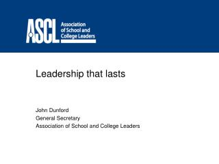 Leadership that lasts    John Dunford General Secretary Association of School and College Leaders