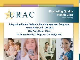 Integrating Patient Safety in Care Management Programs Annette Watson, RN, CCM, MBA Chief Accreditation Officer 6th Annu