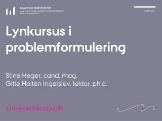 Lynkursus i problemformulering   Stine Heger, cand. mag.  Gitte Holten Ingerslev, lektor, ph.d.