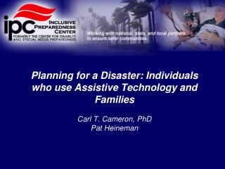 Planning for a Disaster: Individuals who use Assistive Technology and Families   Carl T. Cameron, PhD Pat Heineman