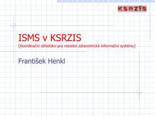 ISMS v KSRZIS Koordinacn  stredisko pro rezortn  zdravotnick  informacn  syst my