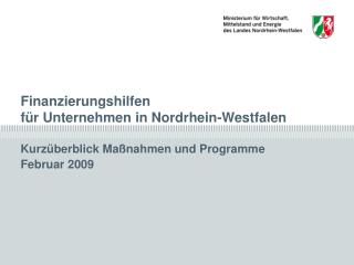 Finanzierungshilfen in Nordrhein-Westfalen                               Februar 2009  Kurz berblick Ma nahmen und Progr