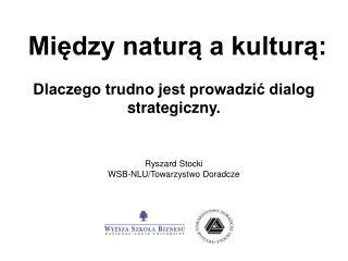 Miedzy natura a kultura:   Dlaczego trudno jest prowadzic dialog strategiczny.    Ryszard Stocki WSB-NLU