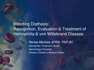 Bleeding Diathesis:  Recognition, Evaluation  Treatment of Hemophilia  von Willebrand Disease