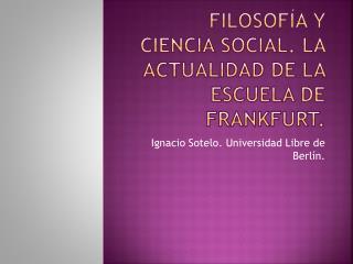 FILOSOF A Y CIENCIA SOCIAL. LA ACTUALIDAD DE LA ESCUELA DE FRANKFURT.