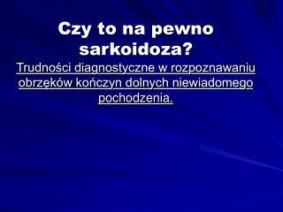 Czy to na pewno sarkoidoza Trudnosci diagnostyczne w rozpoznawaniu obrzek w konczyn dolnych niewiadomego pochodzenia.