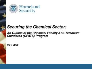 Securing the Chemical Sector: An Outline of the Chemical Facility Anti-Terrorism Standards CFATS Program   May 2008