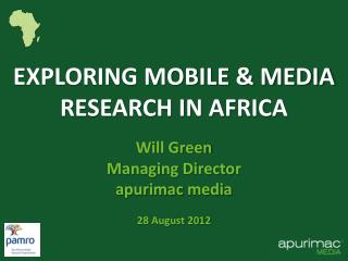 EXPLORING MOBILE  MEDIA RESEARCH IN AFRICA  Will Green Managing Director apurimac media  28 August 2012