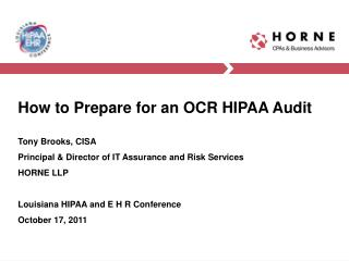 How to Prepare for an OCR HIPAA Audit  Tony Brooks, CISA Principal  Director of IT Assurance and Risk Services HORNE LLP