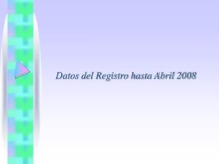 Datos del Registro hasta Abril 2008