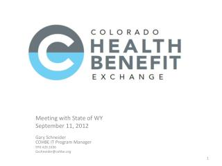 Meeting with State of WY  September 11, 2012  Gary Schneider COHBE IT Program Manager 970.420.1656 Gschneidercohbe