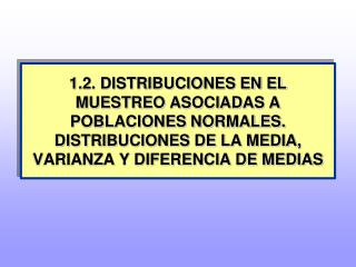 1.2. DISTRIBUCIONES EN EL MUESTREO ASOCIADAS A POBLACIONES NORMALES. DISTRIBUCIONES DE LA MEDIA, VARIANZA Y DIFERENCIA D