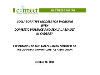COLLABORATIVE MODELS FOR WORKING WITH  DOMESTIC VIOLENCE AND SEXUAL ASSAULT  IN CALGARY    PRESENTATION TO 2011 PAN CANA