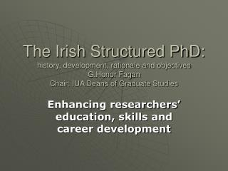 The Irish Structured PhD: history, development, rationale and objectives G.Honor Fagan Chair: IUA Deans of Graduate Stud