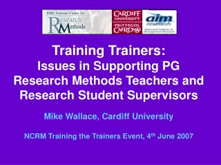 Training Trainers: Issues in Supporting PG Research Methods Teachers and Research Student Supervisors  Mike Wallace, Car